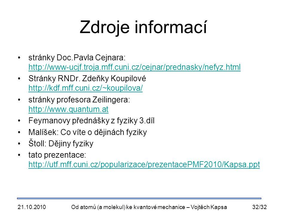21.10.2010Od atomů (a molekul) ke kvantové mechanice – Vojtěch Kapsa32/32 Zdroje informací stránky Doc.Pavla Cejnara: http://www-ucjf.troja.mff.cuni.cz/cejnar/prednasky/nefyz.html http://www-ucjf.troja.mff.cuni.cz/cejnar/prednasky/nefyz.html Stránky RNDr.