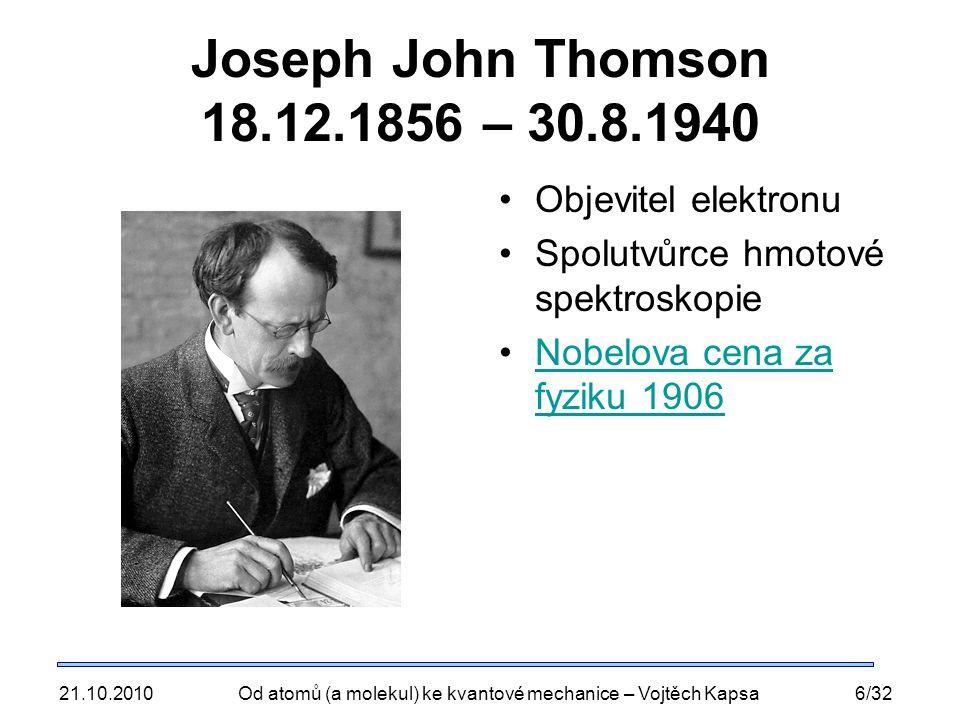 21.10.2010Od atomů (a molekul) ke kvantové mechanice – Vojtěch Kapsa6/32 Joseph John Thomson 18.12.1856 – 30.8.1940 Objevitel elektronu Spolutvůrce hmotové spektroskopie Nobelova cena za fyziku 1906Nobelova cena za fyziku 1906