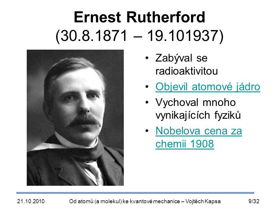 21.10.2010Od atomů (a molekul) ke kvantové mechanice – Vojtěch Kapsa9/32 Ernest Rutherford (30.8.1871 – 19.101937) Zabýval se radioaktivitou Objevil atomové jádro Vychoval mnoho vynikajících fyziků Nobelova cena za chemii 1908Nobelova cena za chemii 1908