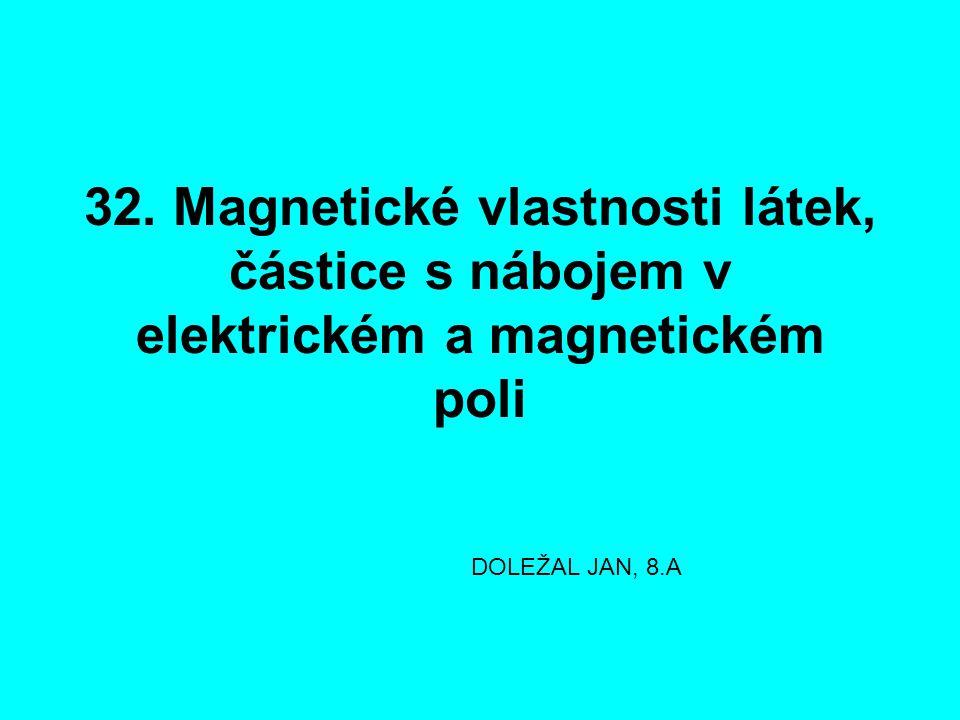 32. Magnetické vlastnosti látek, částice s nábojem v elektrickém a magnetickém poli DOLEŽAL JAN, 8.A