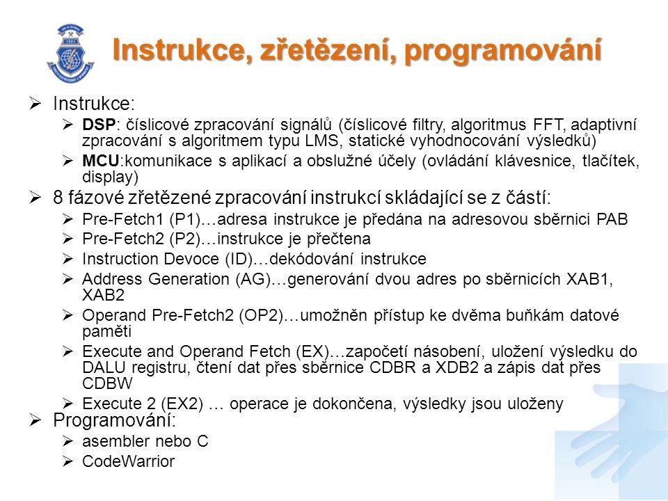 Instrukce, zřetězení, programování  Instrukce:  DSP: číslicové zpracování signálů (číslicové filtry, algoritmus FFT, adaptivní zpracování s algoritmem typu LMS, statické vyhodnocování výsledků)  MCU:komunikace s aplikací a obslužné účely (ovládání klávesnice, tlačítek, display)  8 fázové zřetězené zpracování instrukcí skládající se z částí:  Pre-Fetch1 (P1)…adresa instrukce je předána na adresovou sběrnici PAB  Pre-Fetch2 (P2)…instrukce je přečtena  Instruction Devoce (ID)…dekódování instrukce  Address Generation (AG)…generování dvou adres po sběrnicích XAB1, XAB2  Operand Pre-Fetch2 (OP2)…umožněn přístup ke dvěma buňkám datové paměti  Execute and Operand Fetch (EX)…započetí násobení, uložení výsledku do DALU registru, čtení dat přes sběrnice CDBR a XDB2 a zápis dat přes CDBW  Execute 2 (EX2) … operace je dokončena, výsledky jsou uloženy  Programování:  asembler nebo C  CodeWarrior