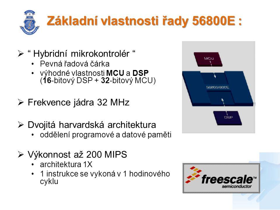 Základní vlastnosti řady 56800E :  Hybridní mikrokontrolér Pevná řadová čárka výhodné vlastnosti MCU a DSP (16-bitový DSP + 32-bitový MCU)  Frekvence jádra 32 MHz  Dvojitá harvardská architektura oddělení programové a datové paměti  Výkonnost až 200 MIPS architektura 1X 1 instrukce se vykoná v 1 hodinového cyklu