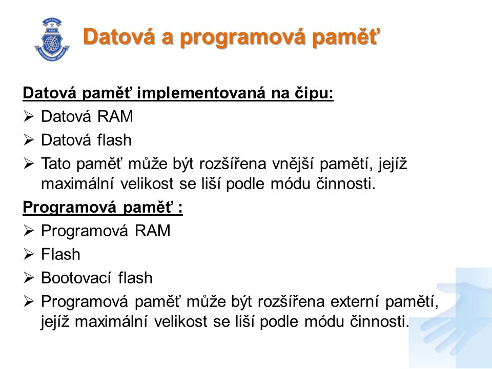 Datová a programová paměť Datová paměť implementovaná na čipu:  Datová RAM  Datová flash  Tato paměť může být rozšířena vnější pamětí, jejíž maximální velikost se liší podle módu činnosti.