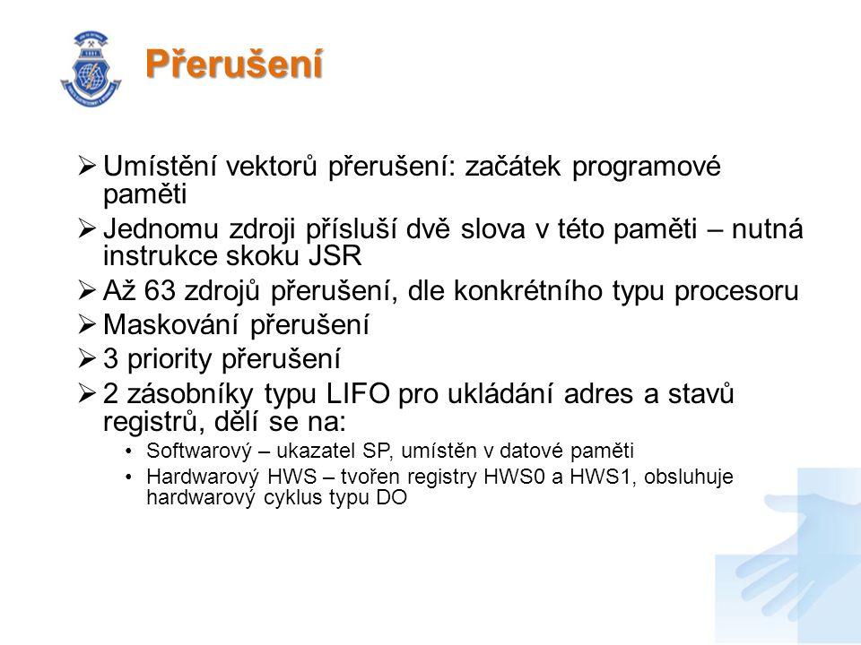 Přerušení  Umístění vektorů přerušení: začátek programové paměti  Jednomu zdroji přísluší dvě slova v této paměti – nutná instrukce skoku JSR  Až 63 zdrojů přerušení, dle konkrétního typu procesoru  Maskování přerušení  3 priority přerušení  2 zásobníky typu LIFO pro ukládání adres a stavů registrů, dělí se na: Softwarový – ukazatel SP, umístěn v datové paměti Hardwarový HWS – tvořen registry HWS0 a HWS1, obsluhuje hardwarový cyklus typu DO