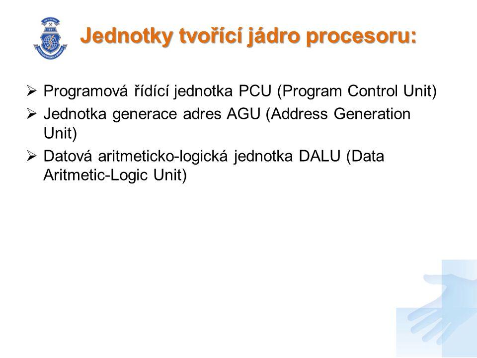 Jednotky tvořící jádro procesoru:  Programová řídící jednotka PCU (Program Control Unit)  Jednotka generace adres AGU (Address Generation Unit)  Datová aritmeticko-logická jednotka DALU (Data Aritmetic-Logic Unit)