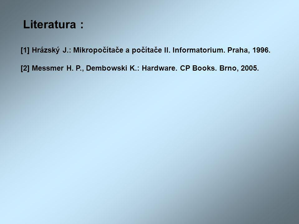 Literatura : [1] Hrázský J.: Mikropočítače a počítače II. Informatorium. Praha, 1996. [2] Messmer H. P., Dembowski K.: Hardware. CP Books. Brno, 2005.