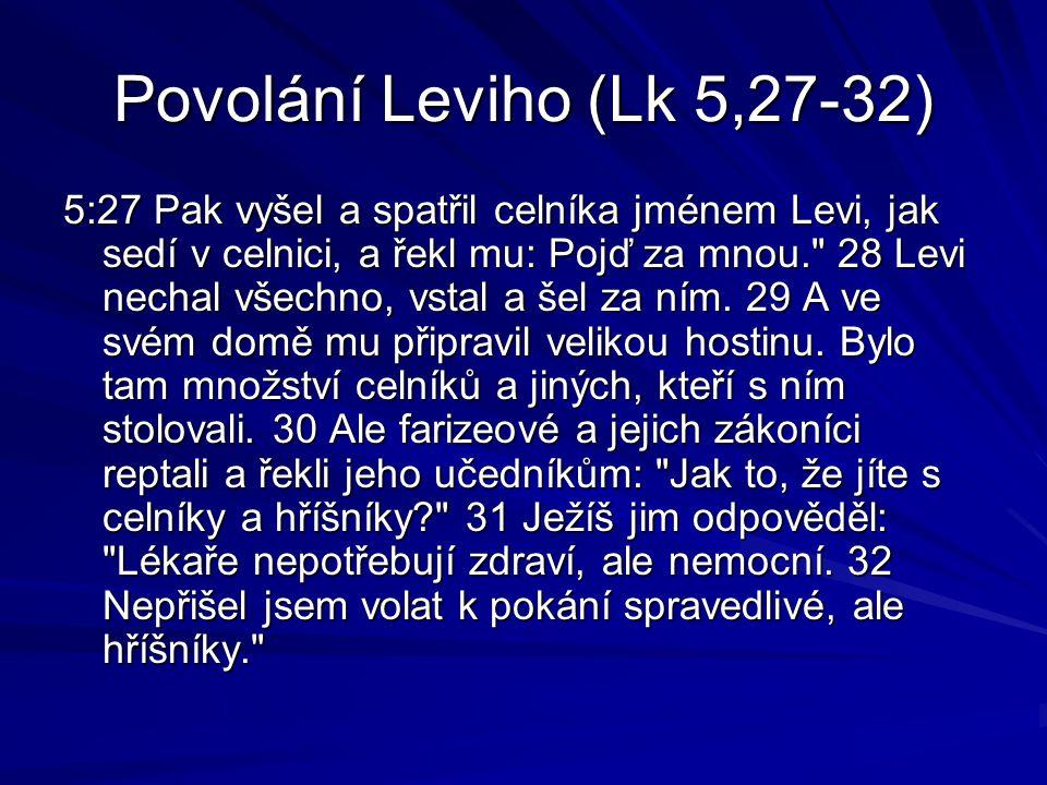 Povolání Leviho (Lk 5,27-32) 5:27 Pak vyšel a spatřil celníka jménem Levi, jak sedí v celnici, a řekl mu: Pojď za mnou. 28 Levi nechal všechno, vstal a šel za ním.