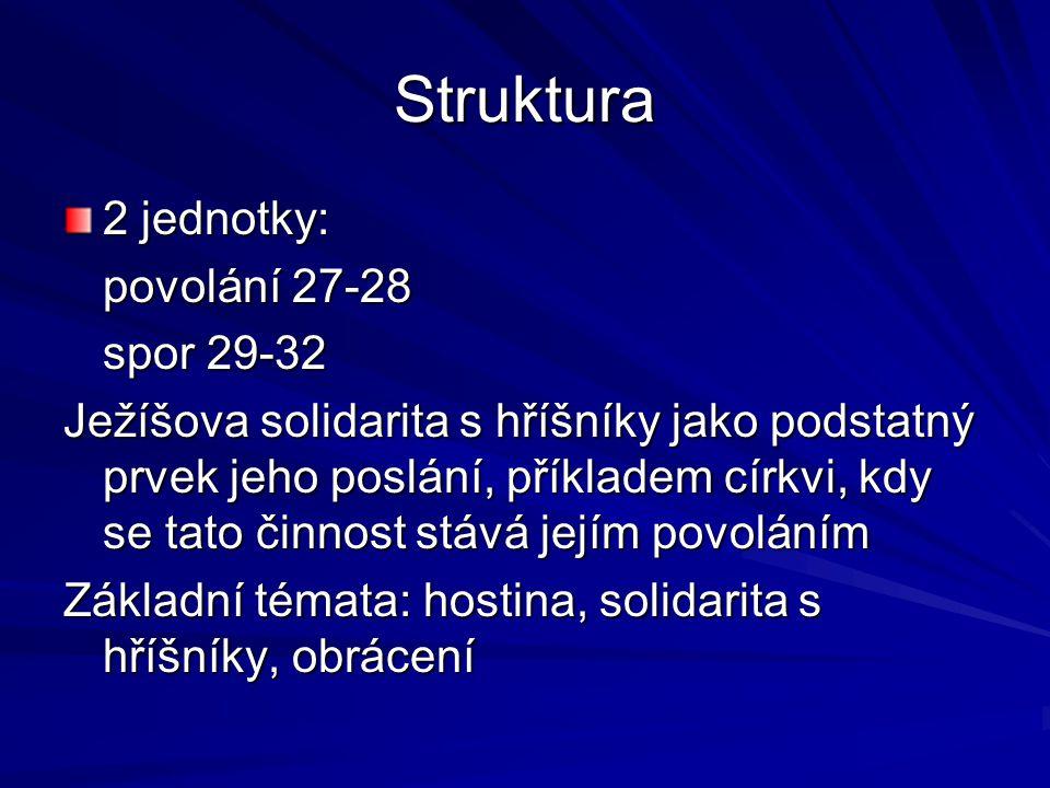 Struktura 2 jednotky: povolání 27-28 spor 29-32 Ježíšova solidarita s hříšníky jako podstatný prvek jeho poslání, příkladem církvi, kdy se tato činnost stává jejím povoláním Základní témata: hostina, solidarita s hříšníky, obrácení