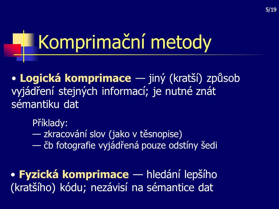 5/19 Komprimační metody Logická komprimace — jiný (kratší) způsob vyjádření stejných informací; je nutné znát sémantiku dat Fyzická komprimace — hledá
