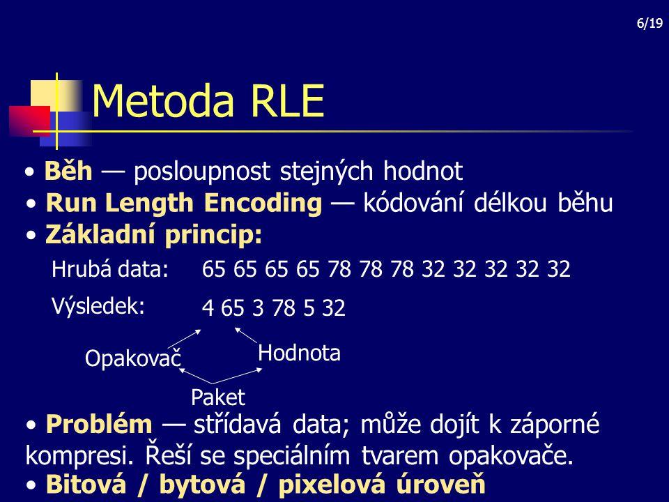 6/19 Metoda RLE Běh — posloupnost stejných hodnot Run Length Encoding — kódování délkou běhu Základní princip: 65 65 65 65 78 78 78 32 32 32 32 32Hrub