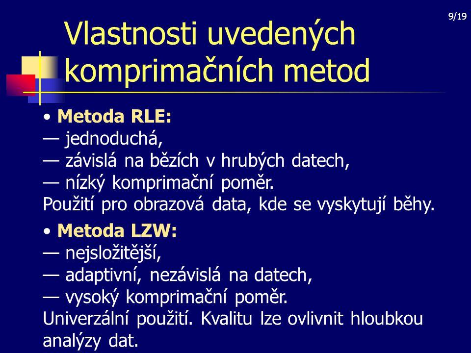 9/19 Vlastnosti uvedených komprimačních metod Metoda RLE: — jednoduchá, — závislá na bězích v hrubých datech, — nízký komprimační poměr. Použití pro o