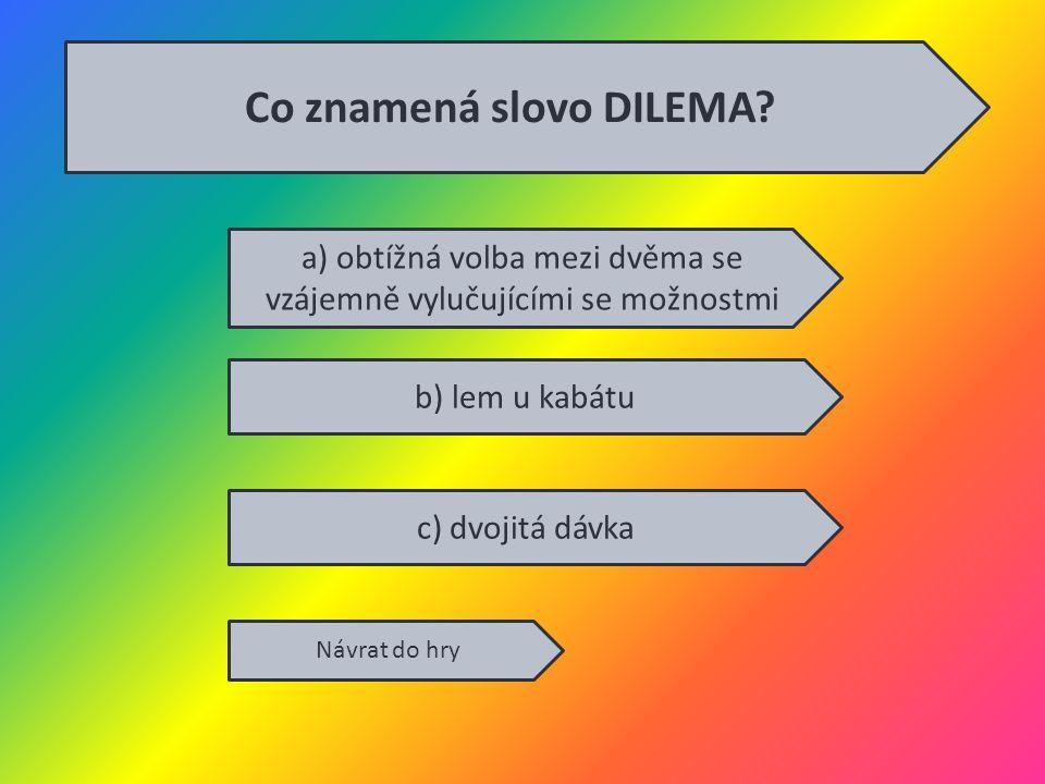 a) obtížná volba mezi dvěma se vzájemně vylučujícími se možnostmi b) lem u kabátu c) dvojitá dávka Návrat do hry Co znamená slovo DILEMA?