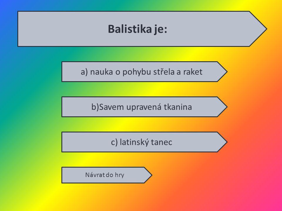 a) nauka o pohybu střela a raket b)Savem upravená tkanina c) latinský tanec Návrat do hry Balistika je: