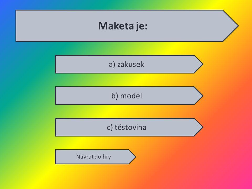 a) zákusek b) model c) těstovina Návrat do hry Maketa je: