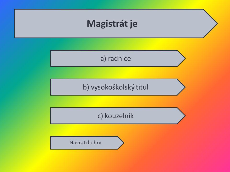 a) radnice b) vysokoškolský titul c) kouzelník Návrat do hry Magistrát je