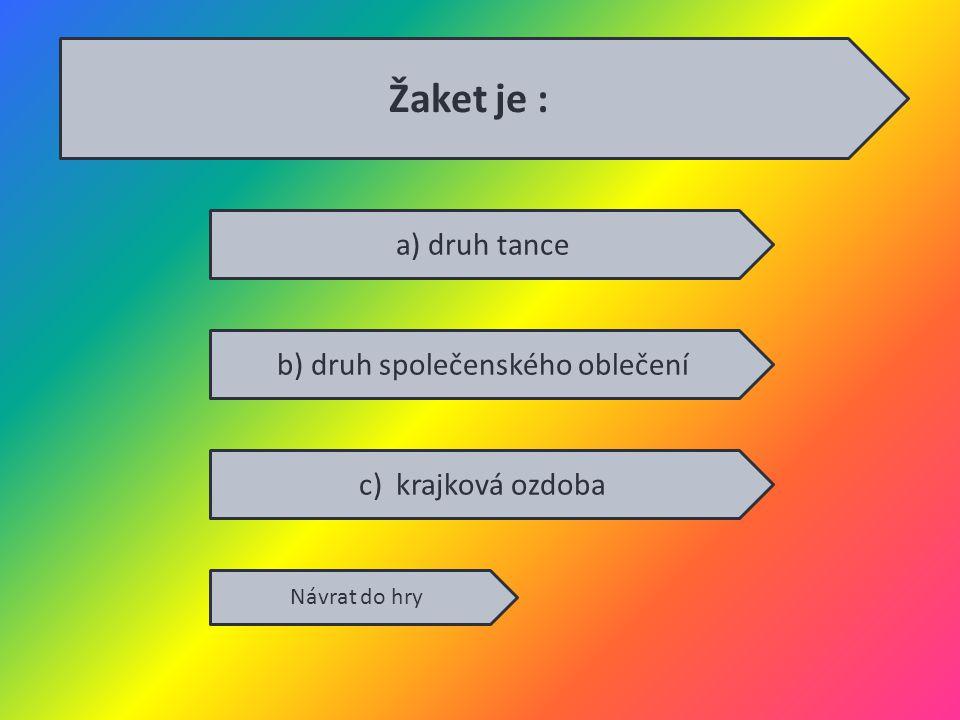 a) druh tance b) druh společenského oblečení c) krajková ozdoba Návrat do hry Žaket je :