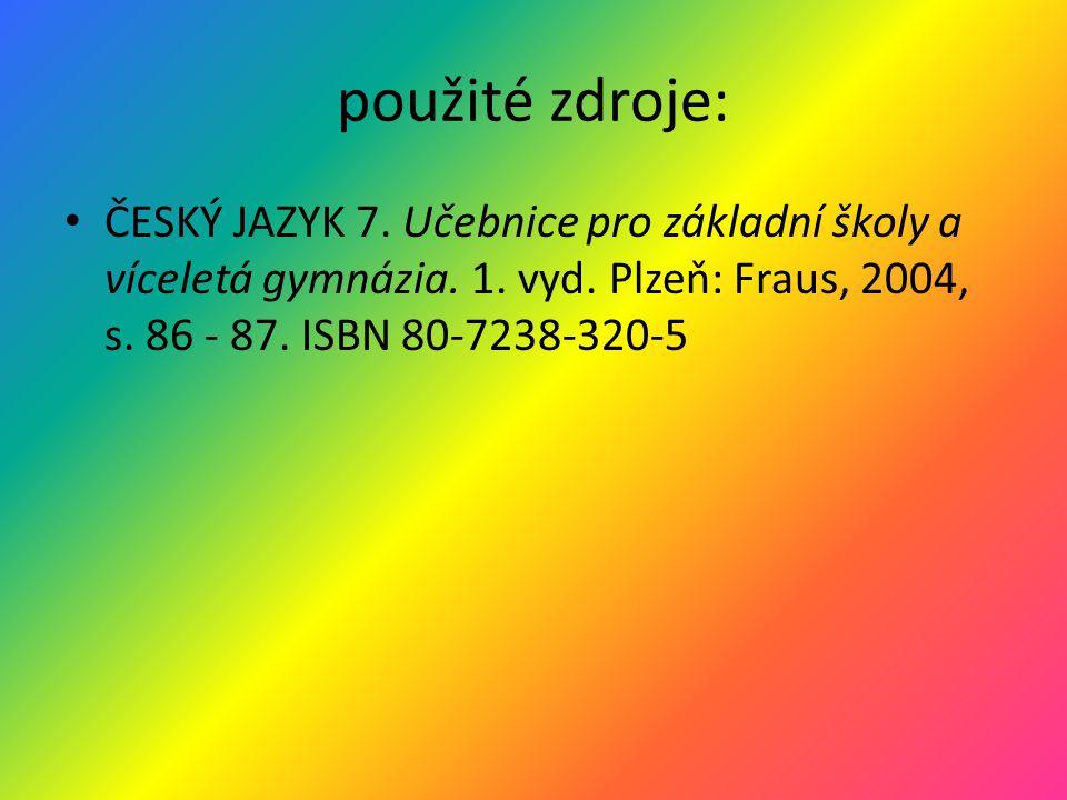 použité zdroje: ČESKÝ JAZYK 7. Učebnice pro základní školy a víceletá gymnázia. 1. vyd. Plzeň: Fraus, 2004, s. 86 - 87. ISBN 80-7238-320-5