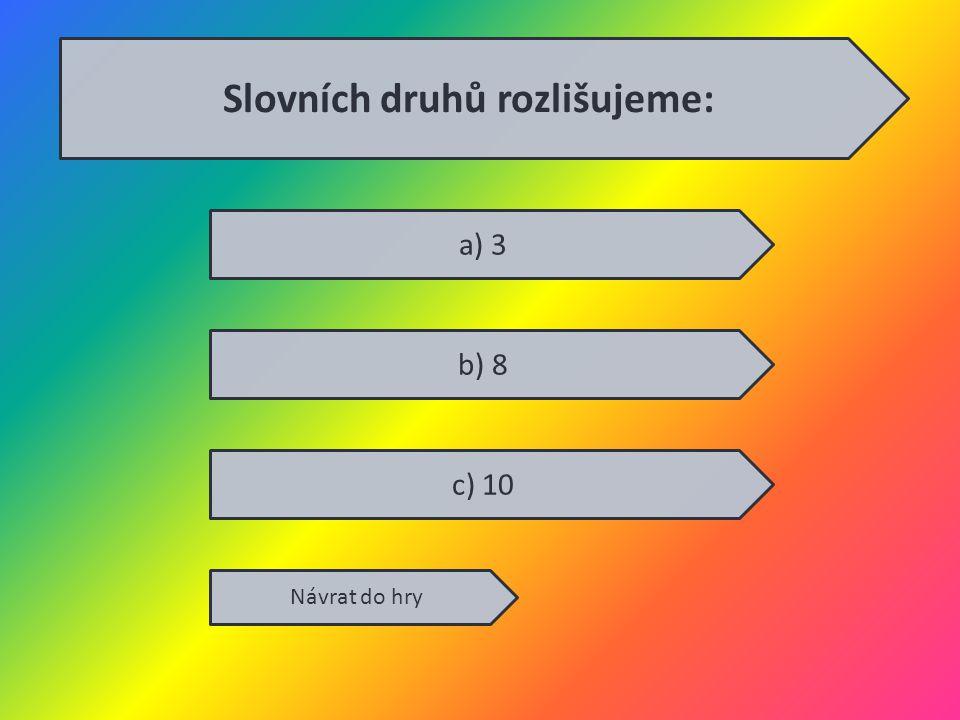 a) 3 b) 8 c) 10 Návrat do hry Slovních druhů rozlišujeme: