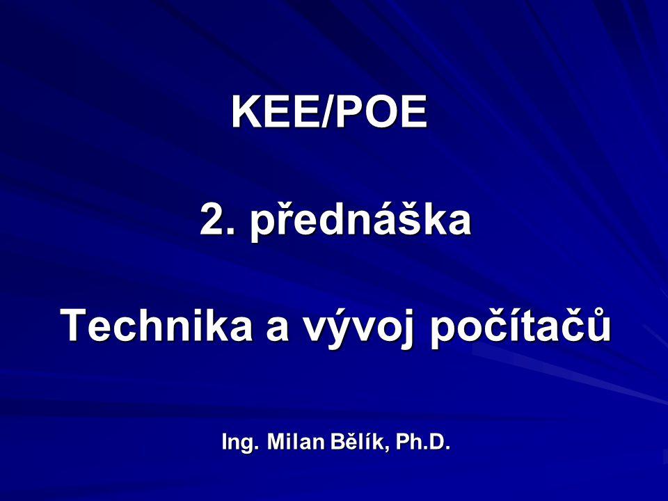 KEE/POE 2. přednáška Technika a vývoj počítačů Ing. Milan Bělík, Ph.D.