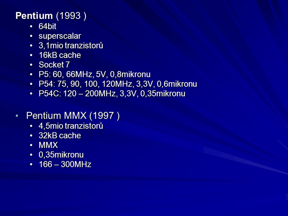Pentium (1993 ) 64bit64bit superscalarsuperscalar 3,1mio tranzistorů3,1mio tranzistorů 16kB cache16kB cache Socket 7Socket 7 P5: 60, 66MHz, 5V, 0,8mik