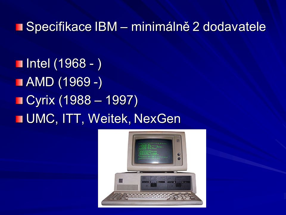 Specifikace IBM – minimálně 2 dodavatele Intel (1968 - ) AMD (1969 -) Cyrix (1988 – 1997) UMC, ITT, Weitek, NexGen