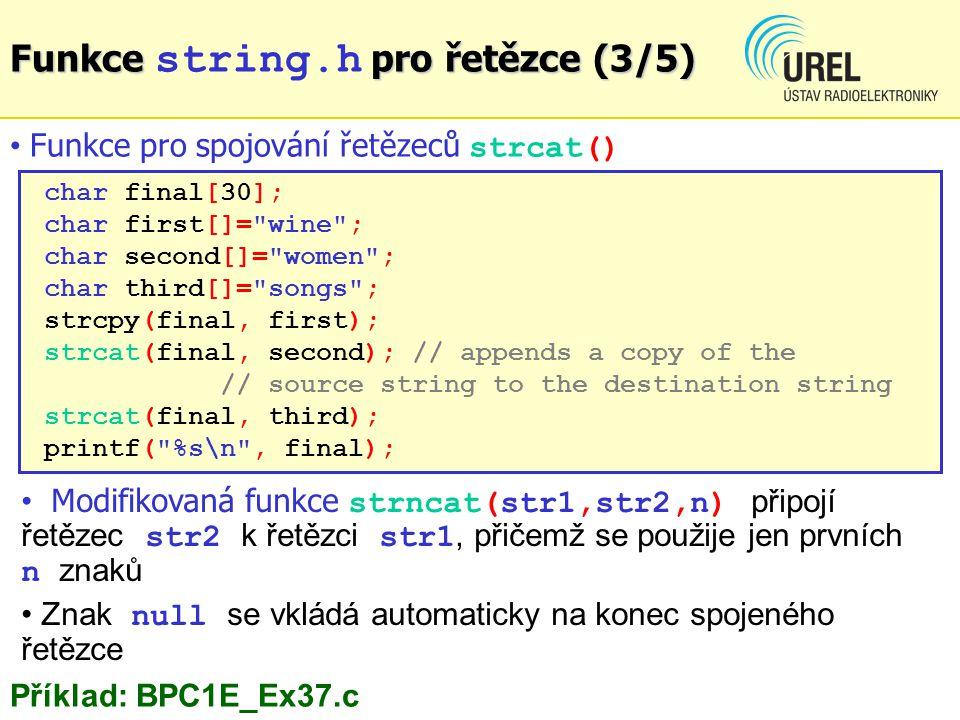 char final[30]; char first[]= wine ; char second[]= women ; char third[]= songs ; strcpy(final, first); strcat(final, second); // appends a copy of the // source string to the destination string strcat(final, third); printf( %s\n , final); Funkce pro spojování řetězeců strcat() Funkce pro řetězce (3/5) Funkce string.h pro řetězce (3/5) Příklad: BPC1E_Ex37.c Modifikovaná funkce strncat(str1,str2,n) připojí řetězec str2 k řetězci str1, přičemž se použije jen prvních n znaků Znak null se vkládá automaticky na konec spojeného řetězce