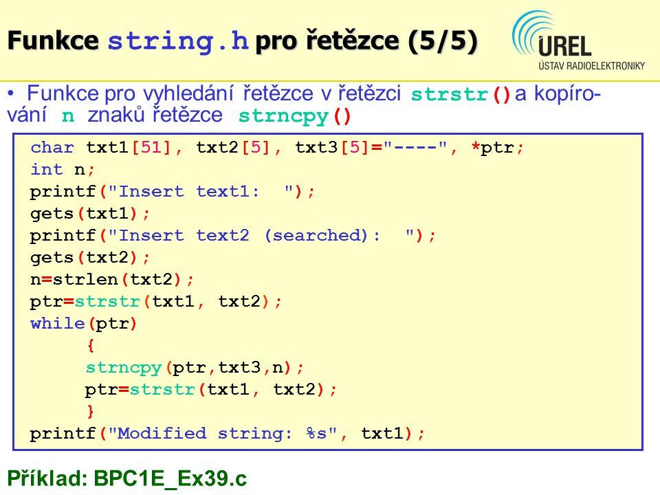 char txt1[51], txt2[5], txt3[5]= ---- , *ptr; int n; printf( Insert text1: ); gets(txt1); printf( Insert text2 (searched): ); gets(txt2); n=strlen(txt2); ptr=strstr(txt1, txt2); while(ptr) { strncpy(ptr,txt3,n); ptr=strstr(txt1, txt2); } printf( Modified string: %s , txt1); Funkce pro vyhledání řetězce v řetězci strstr() a kopíro- vání n znaků řetězce strncpy() Funkce pro řetězce (5/5) Funkce string.h pro řetězce (5/5) Příklad: BPC1E_Ex39.c