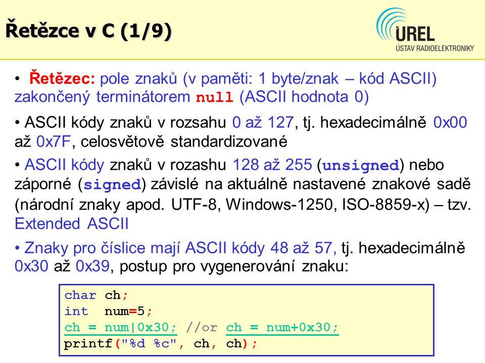 Řetězce v C (1/9) Řetězec: pole znaků (v paměti: 1 byte/znak – kód ASCII) zakončený terminátorem null (ASCII hodnota 0) ASCII kódy znaků v rozsahu 0 a