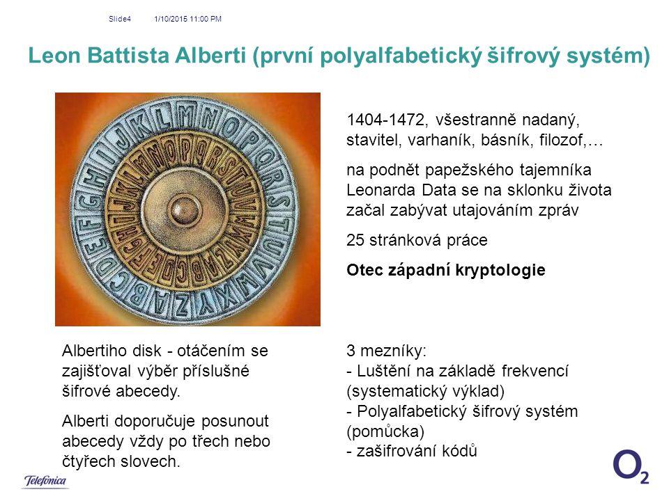 1/10/2015 11:01 PM Slide4 Leon Battista Alberti (první polyalfabetický šifrový systém) 1404-1472, všestranně nadaný, stavitel, varhaník, básník, filoz