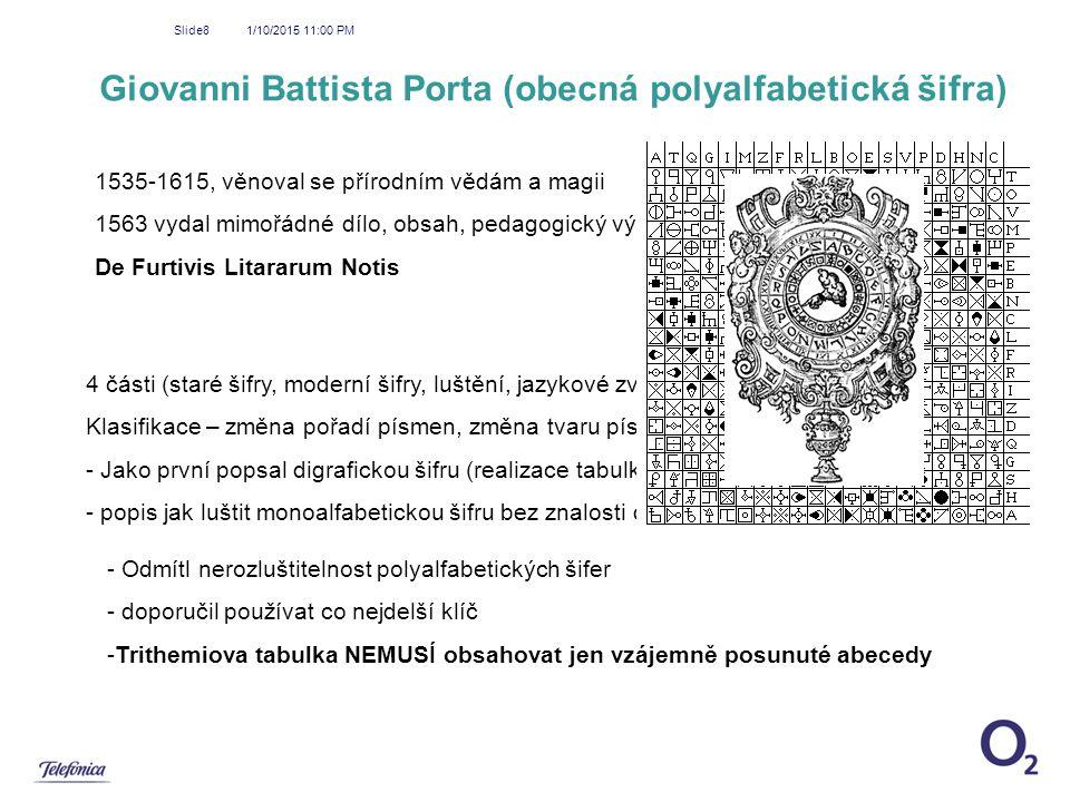 1/10/2015 11:01 PM Slide8 Giovanni Battista Porta (obecná polyalfabetická šifra) 1535-1615, věnoval se přírodním vědám a magii 1563 vydal mimořádné dí