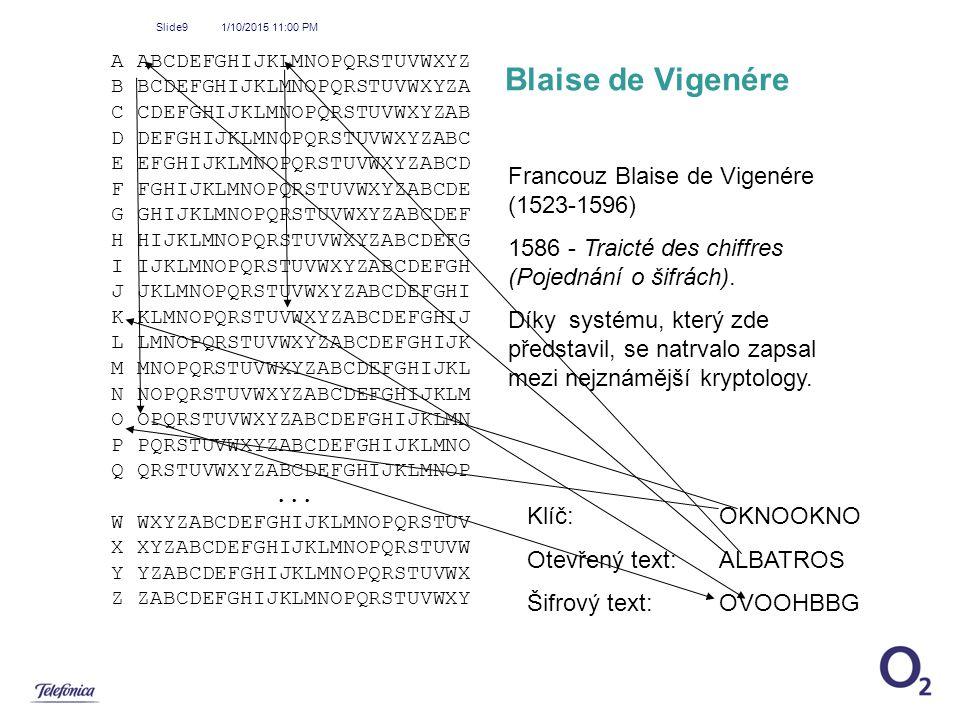 1/10/2015 11:01 PM Slide9 Blaise de Vigenére A ABCDEFGHIJKLMNOPQRSTUVWXYZ B BCDEFGHIJKLMNOPQRSTUVWXYZA C CDEFGHIJKLMNOPQRSTUVWXYZAB D DEFGHIJKLMNOPQRS