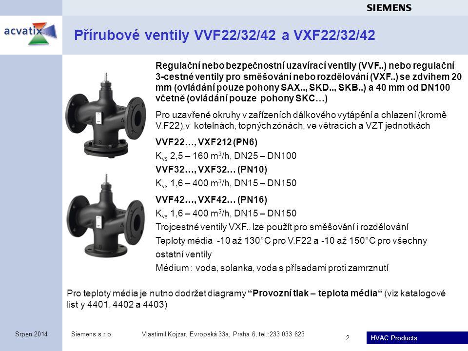 HVAC Products Siemens s.r.o.Vlastimil Kojzar, Evropská 33a, Praha 6, tel.:233 033 623 3 Srpen 2014 Přírubové ventily VVF42..K s tlakově kompenzovanou kuželkou v PN16 Regulační nebo bezpečnostní uzavírací ventily VVF42..K se zdvihem 20 mm (ovládání pouze pohony SAX.., SKD.., SKB..) a 40 mm od DN100 včetně (ovládání pouze pohony SKC…) Pro uzavřené okruhy v kotelnách, zařízení dálkového vytápění a chlazení, chladicích věžích, topných zónách, ve větracích a VZT jednotkách VVF42..K (PN16) K vs = 40, 63, 100 m 3 /h, DN50, DN65 a DN80 K vs = 160, 250 a 360 m 3 /h, DN100, DN125 a DN150  p max = 400 kPa Teplota média -5 až +150°C (viz kat.