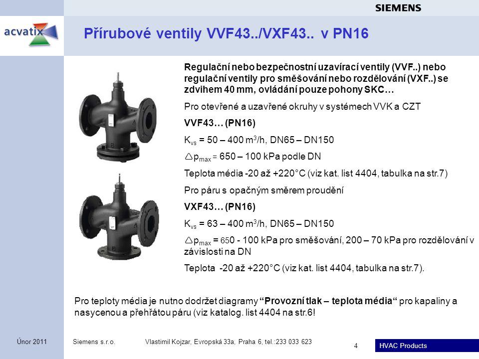 HVAC Products Siemens s.r.o.Vlastimil Kojzar, Evropská 33a, Praha 6, tel.:233 033 623 5 Únor 2011 Přírubové ventily VVF43..K s tlakově kompenzovanou kuželkou v PN16 Regulační nebo bezpečnostní uzavírací ventily VVF43..K se zdvihem 40 mm, ovládání pouze pohony SKC… Pro otevřené a uzavřené okruhy v systémech VVK a CZT VVF43..K (PN16) Pro kapaliny: K vs = 63, 100, 160, 250 a 360 m 3 /h, DN65 – DN150  p max = 800 kPa Pro páru s opačným směrem proudění: K vs = 63, 100, 150, 220 a 315 m 3 /h, DN65 – DN150  p max = 800 kPa Teplota média -20 až +220°C (viz kat.
