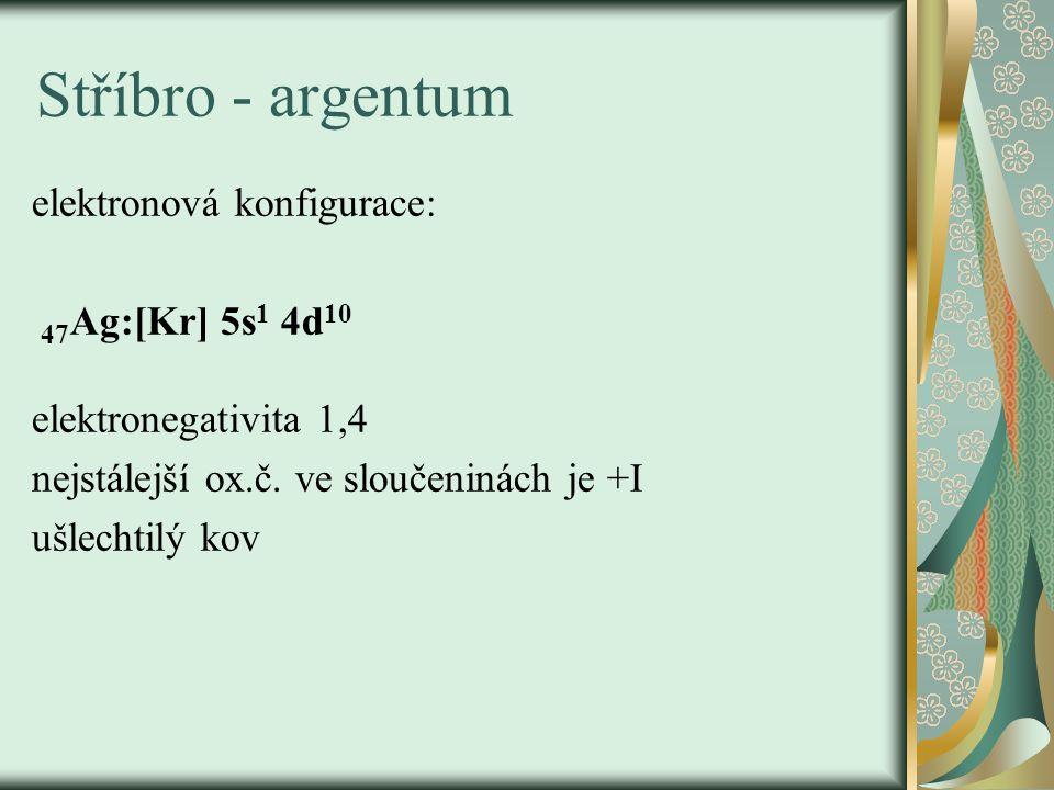 elektronová konfigurace: 47 Ag:[Kr] 5s 1 4d 10 elektronegativita 1,4 nejstálejší ox.č. ve sloučeninách je +I ušlechtilý kov