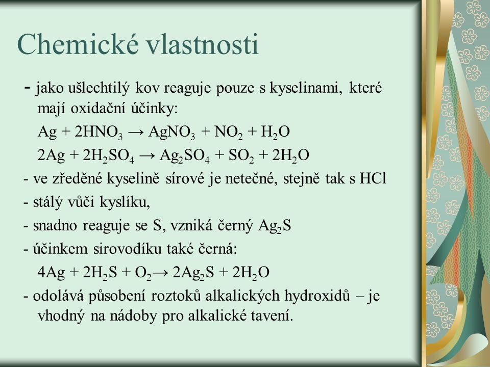 Chemické vlastnosti - jako ušlechtilý kov reaguje pouze s kyselinami, které mají oxidační účinky: Ag + 2HNO 3 → AgNO 3 + NO 2 + H 2 O 2Ag + 2H 2 SO 4