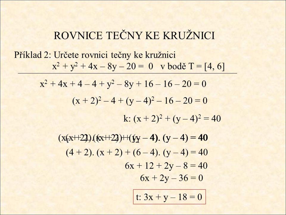 ROVNICE TEČNY KE KRUŽNICI Příklad 2: Určete rovnici tečny ke kružnici x 2 + y 2 + 4x – 8y – 20 = 0 v bodě T = [4, 6] x 2 + 4x + 4 – 4 + y 2 – 8y + 16 – 16 – 20 = 0 (x + 2) 2 – 4 + (y – 4) 2 – 16 – 20 = 0 k: (x + 2) 2 + (y – 4) 2 = 40 (x + 2).