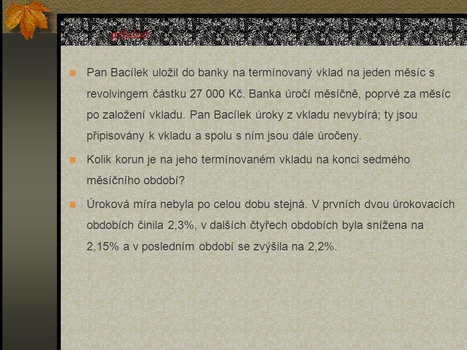 Pan Bacílek uložil do banky na termínovaný vklad na jeden měsíc s revolvingem částku 27 000 Kč. Banka úročí měsíčně, poprvé za měsíc po založení vklad