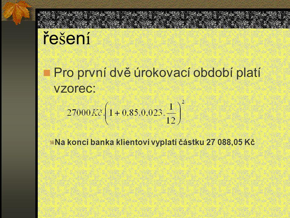 Pro první dvě úrokovací období platí vzorec: ře š en í Na konci banka klientovi vyplatí částku 27 088,05 Kč
