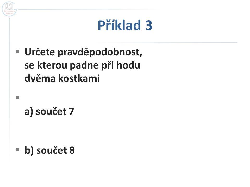 Příklad 3  Určete pravděpodobnost, se kterou padne při hodu dvěma kostkami  a) součet 7  b) součet 8