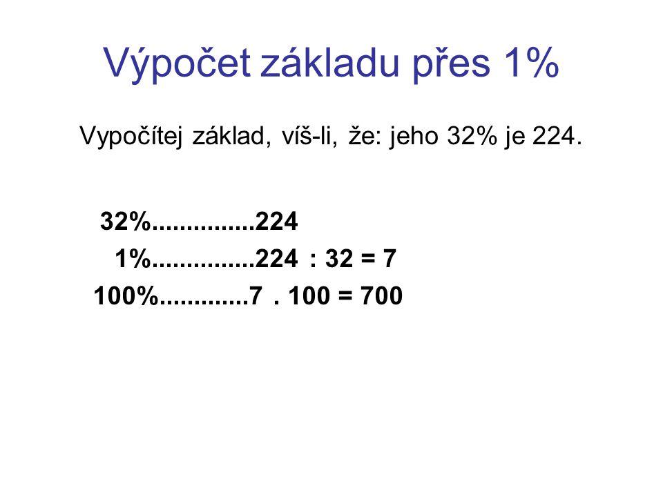 Výpočet základu přes 1% Vypočítej základ, víš-li, že: jeho 32% je 224. 32%...............224 1%...............224 : 32 = 7 100%.............7. 100 = 7