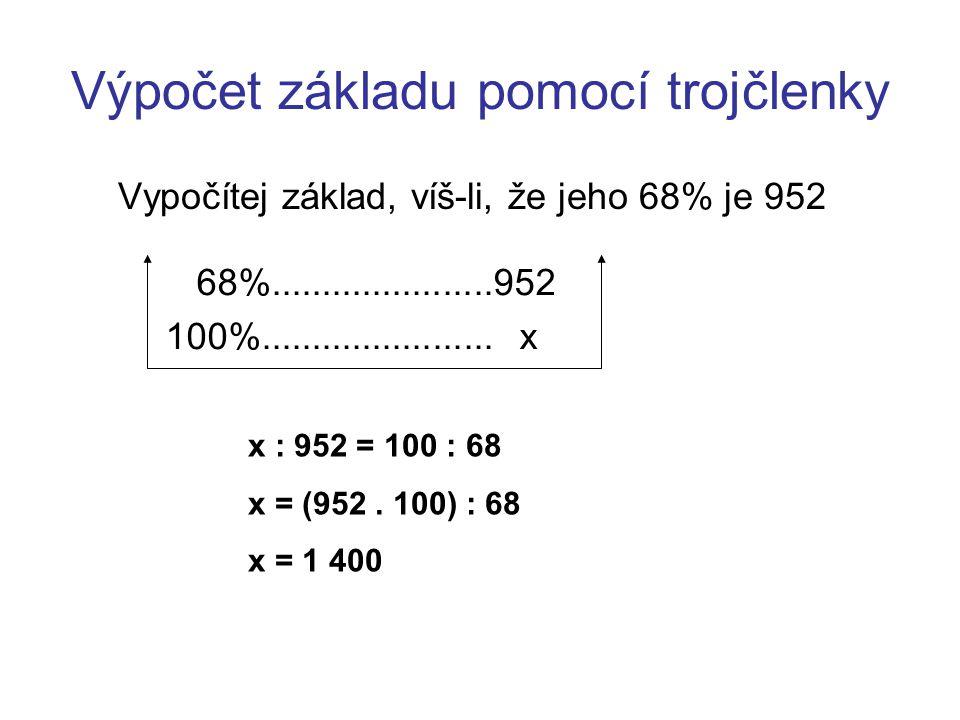 Výpočet základu pomocí trojčlenky Vypočítej základ, víš-li, že jeho 68% je 952 68%......................952 100%....................... x x : 952 = 10
