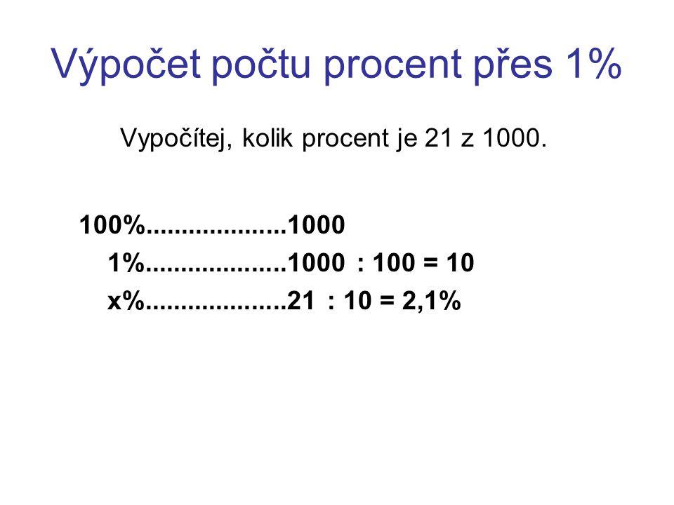 Výpočet počtu procent přes 1% Vypočítej, kolik procent je 21 z 1000. 100%....................1000 1%....................1000 : 100 = 10 x%............