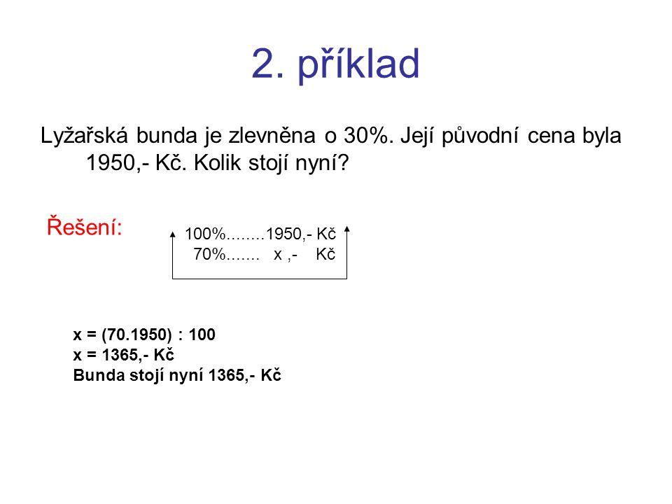 2. příklad Lyžařská bunda je zlevněna o 30%. Její původní cena byla 1950,- Kč. Kolik stojí nyní? Řešení: 100%........1950,- Kč 70%....... x,- Kč x = (