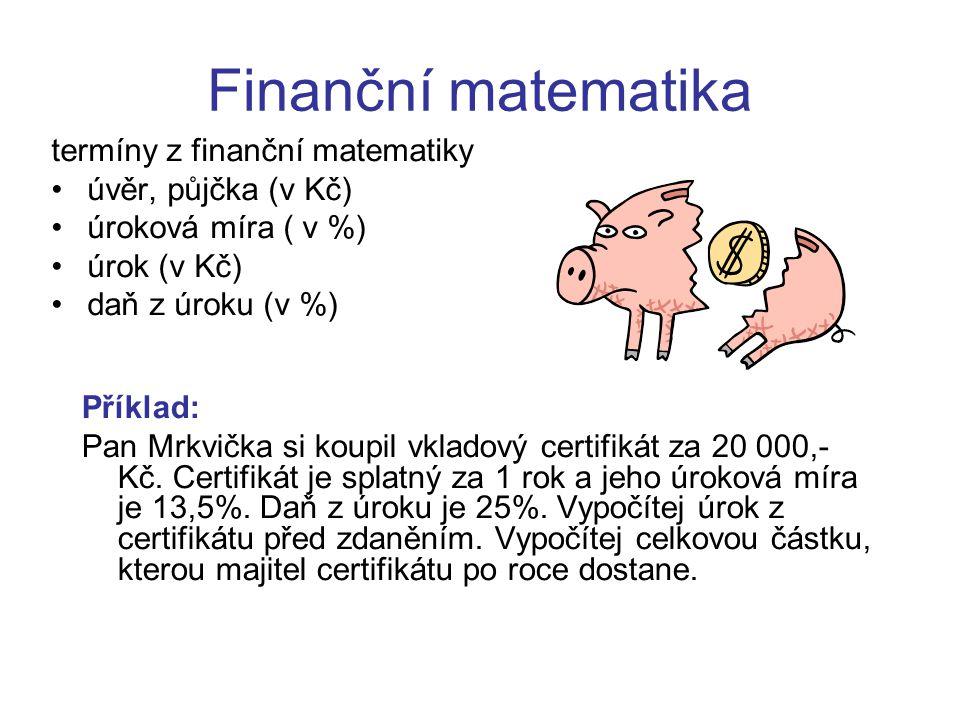 Finanční matematika termíny z finanční matematiky úvěr, půjčka (v Kč) úroková míra ( v %) úrok (v Kč) daň z úroku (v %) Příklad: Pan Mrkvička si koupi