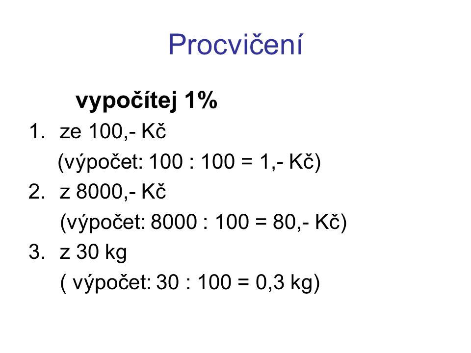 Procvičení vypočítej 1% 1.ze 100,- Kč (výpočet: 100 : 100 = 1,- Kč) 2.z 8000,- Kč (výpočet: 8000 : 100 = 80,- Kč) 3.z 30 kg ( výpočet: 30 : 100 = 0,3