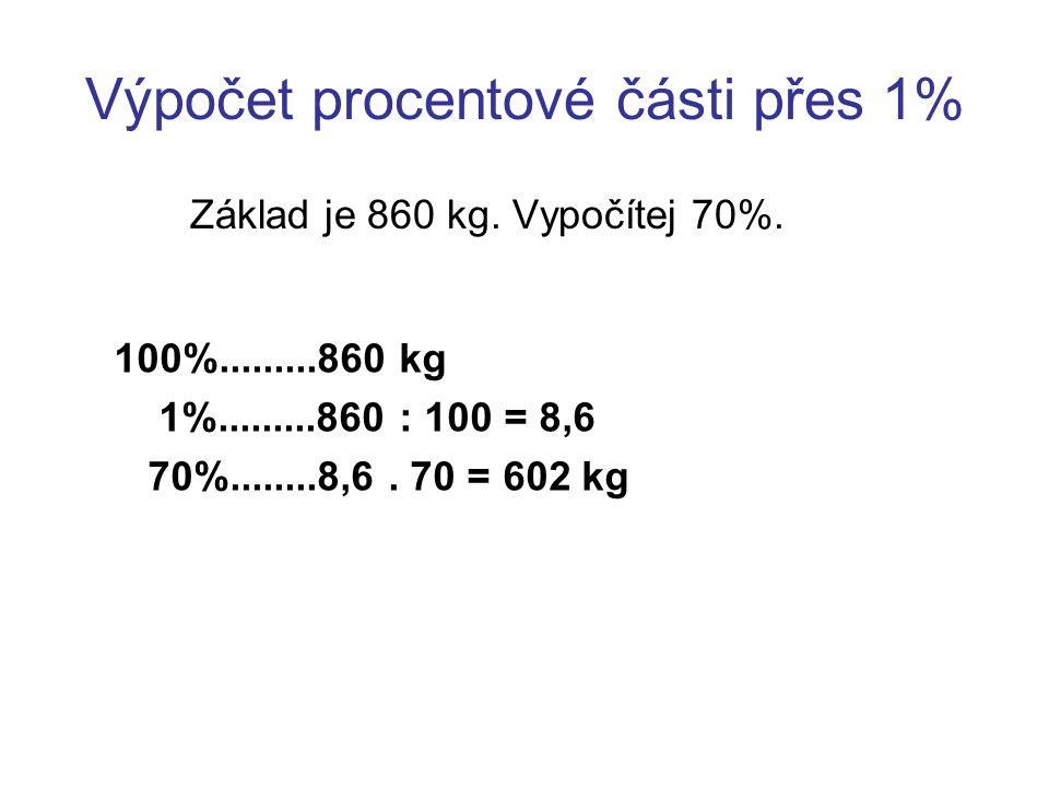 Výpočet procentové části přes 1% Základ je 860 kg. Vypočítej 70%. 100%.........860 kg 1%.........860 : 100 = 8,6 70%........8,6. 70 = 602 kg