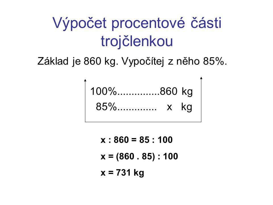 Výpočet procentové části trojčlenkou Základ je 860 kg. Vypočítej z něho 85%. 100%...............860 kg 85%.............. x kg x : 860 = 85 : 100 x = (
