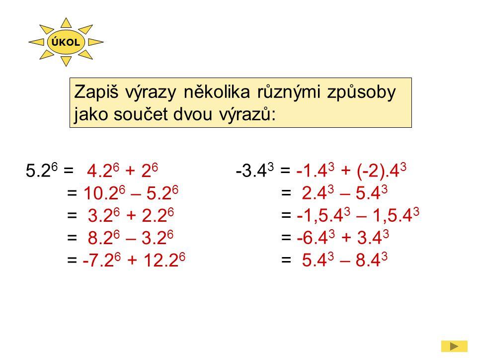 Zapiš výrazy několika různými způsoby jako součet dvou výrazů: 5.2 6 = 4.2 6 + 2 6 = 10.2 6 – 5.2 6 = 3.2 6 + 2.2 6 = 8.2 6 – 3.2 6 = -7.2 6 + 12.2 6 -3.4 3 = -1.4 3 + (-2).4 3 = 2.4 3 – 5.4 3 = -1,5.4 3 – 1,5.4 3 = -6.4 3 + 3.4 3 = 5.4 3 – 8.4 3 ÚKOL