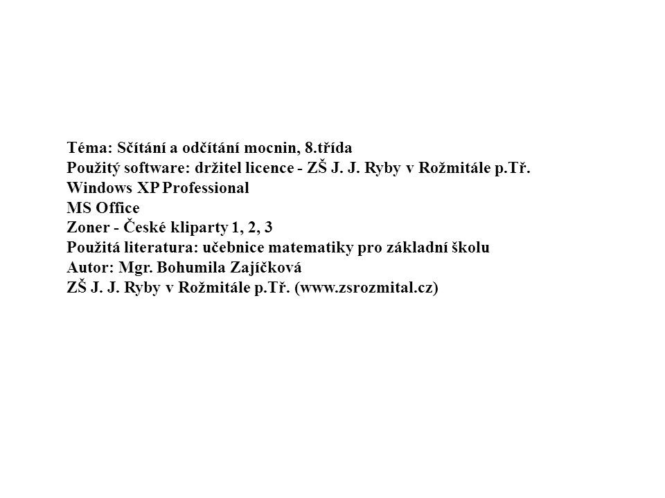 Téma: Sčítání a odčítání mocnin, 8.třída Použitý software: držitel licence - ZŠ J. J. Ryby v Rožmitále p.Tř. Windows XP Professional MS Office Zoner -