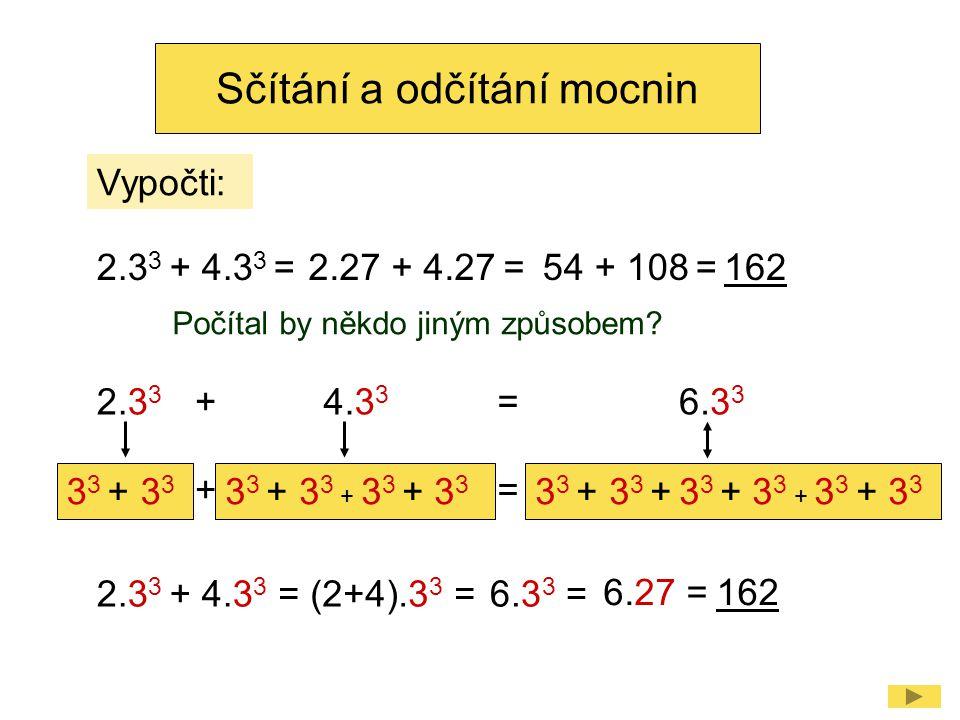 Sčítání a odčítání mocnin 2.3 3 + 4.3 3 =2.27 + 4.27 =54 + 108 =162 6.27 =162 = (2+4).3 3 =6.3 3 = 2.3 3 3 3 + 3 3 3 3 + 3 3 + 3 3 + 3 3 3 3 + 3 3 + 3 3 + 3 3 + 3 3 + 3 3 6.3 3 +4.3 3 = 2.3 3 + 4.3 3 += Počítal by někdo jiným způsobem.
